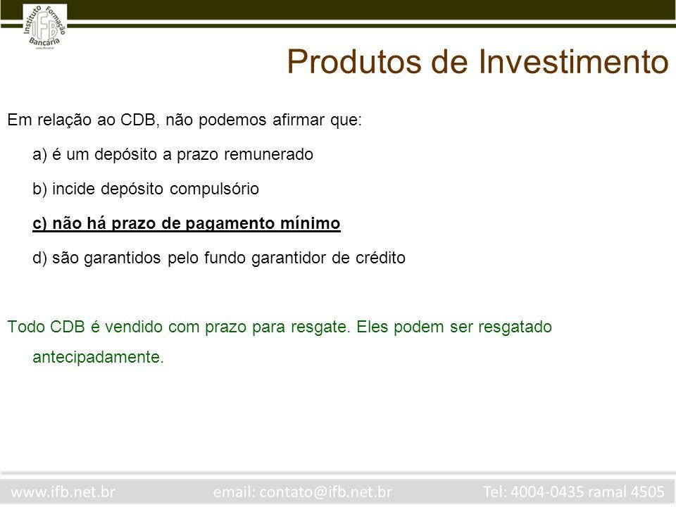 Em relação ao CDB, não podemos afirmar que: a) é um depósito a prazo remunerado b) incide depósito compulsório c) não há prazo de pagamento mínimo d)