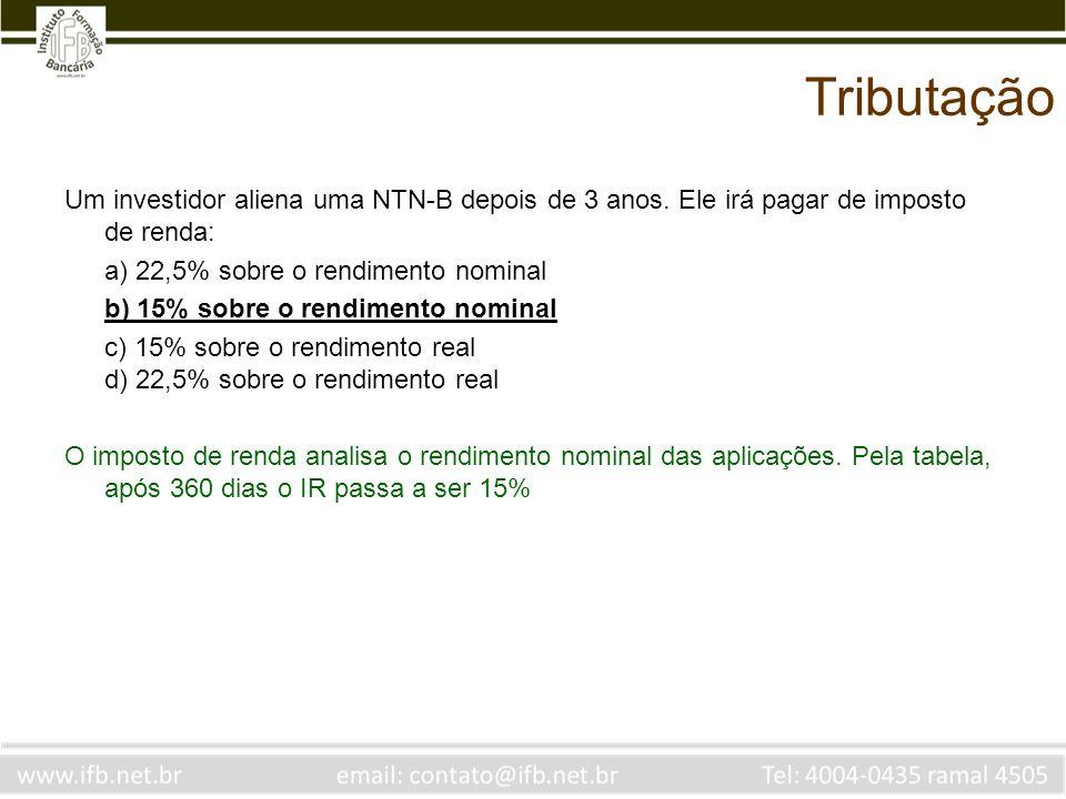 Tributação Um investidor aliena uma NTN-B depois de 3 anos. Ele irá pagar de imposto de renda: a) 22,5% sobre o rendimento nominal b) 15% sobre o rend
