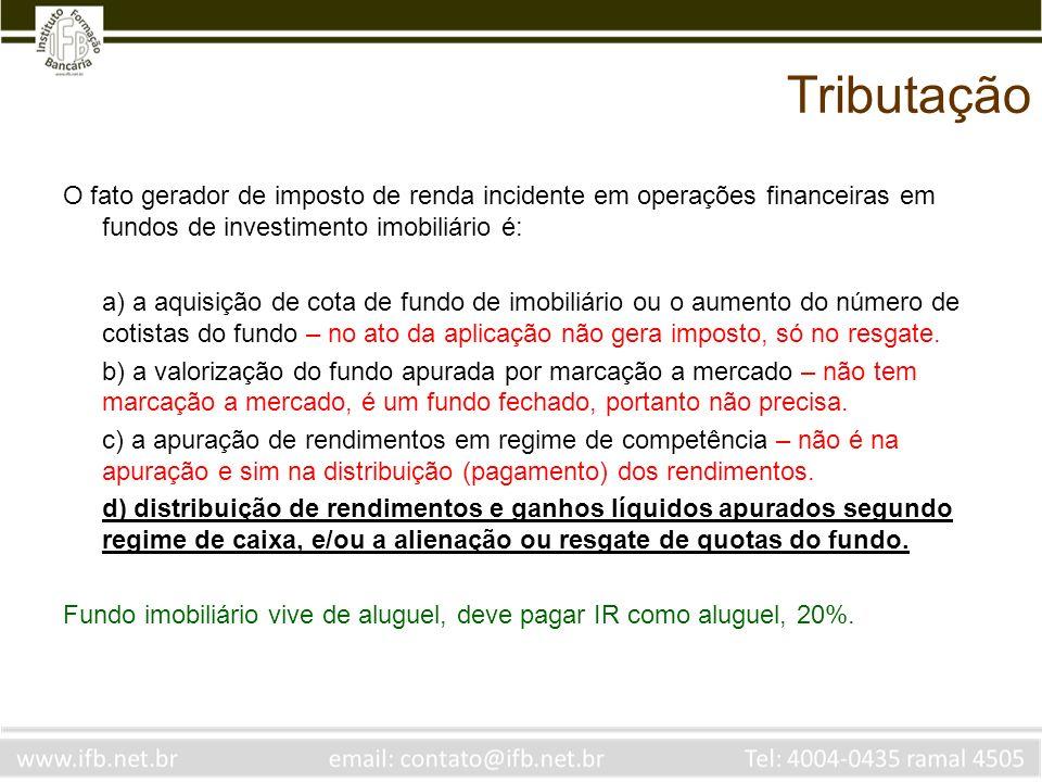 Tributação O fato gerador de imposto de renda incidente em operações financeiras em fundos de investimento imobiliário é: a) a aquisição de cota de fu