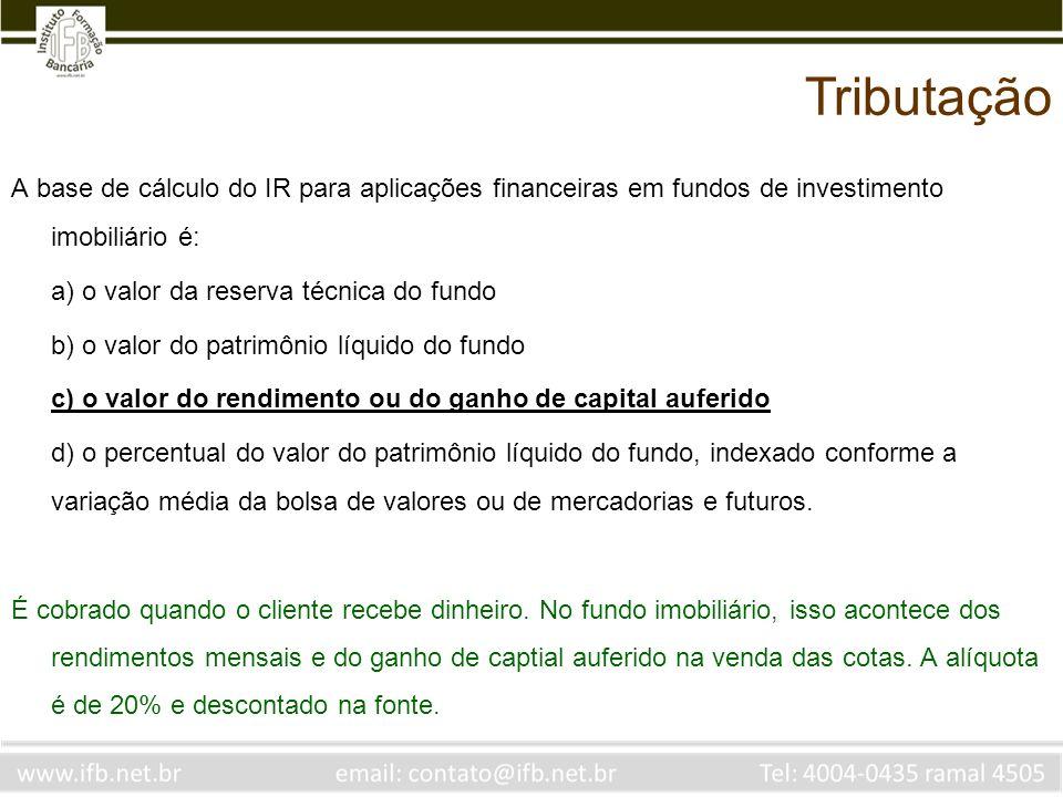 A base de cálculo do IR para aplicações financeiras em fundos de investimento imobiliário é: a) o valor da reserva técnica do fundo b) o valor do patr