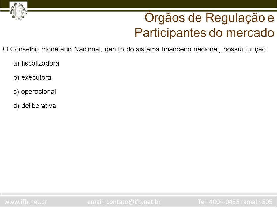O Conselho monetário Nacional, dentro do sistema financeiro nacional, possui função: a) fiscalizadora b) executora c) operacional d) deliberativa Órgã