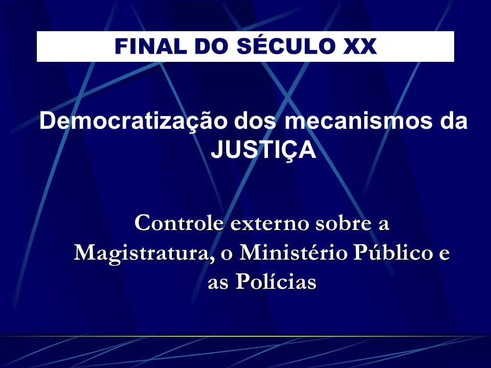 FINAL DO SÉCULO XX Democratização dos mecanismos da JUSTIÇA Controle externo sobre a Magistratura, o Ministério Público e as Polícias