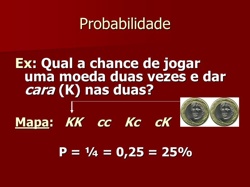 Probabilidade Ex: Qual a chance de jogar uma moeda duas vezes e dar cara (K) nas duas? Mapa: KK cc Kc cK P = ¼ = 0,25 = 25% P = ¼ = 0,25 = 25%