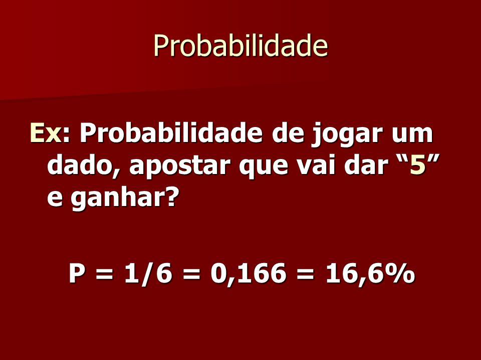 Probabilidade Ex: Probabilidade de jogar um dado, apostar que vai dar 5 e ganhar? P = 1/6 = 0,166 = 16,6% P = 1/6 = 0,166 = 16,6%