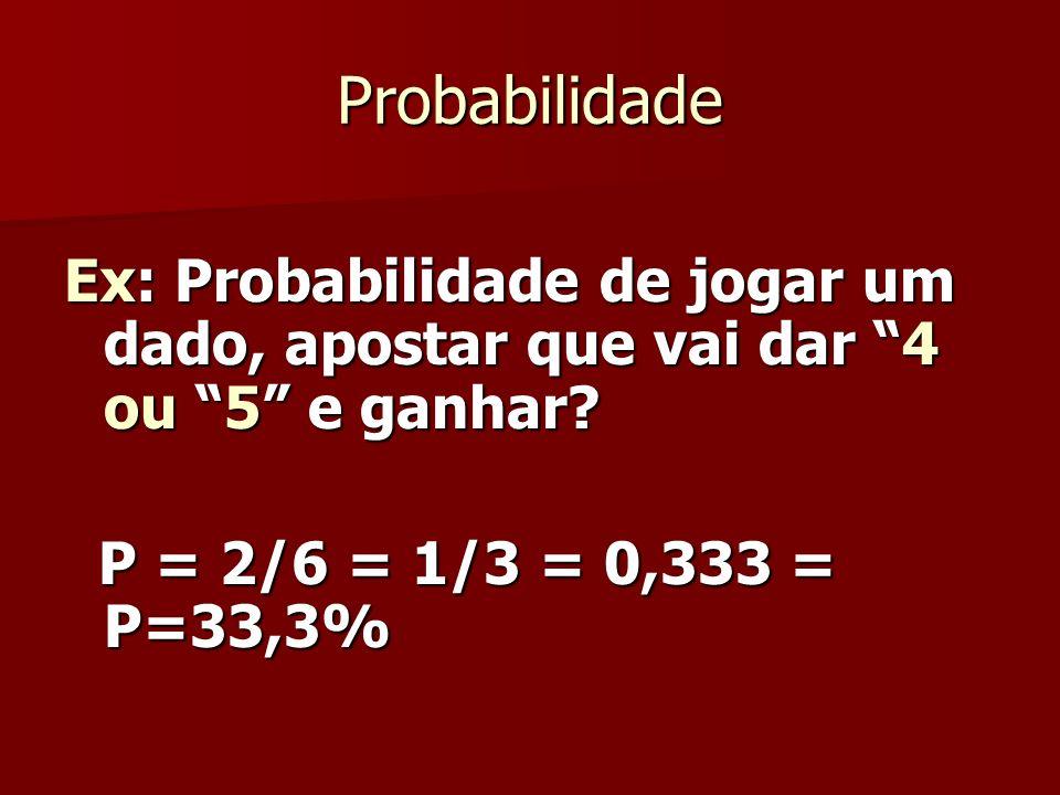 Probabilidade Ex: Probabilidade de jogar um dado, apostar que vai dar 4 ou 5 e ganhar? P = 2/6 = 1/3 = 0,333 = P=33,3% P = 2/6 = 1/3 = 0,333 = P=33,3%