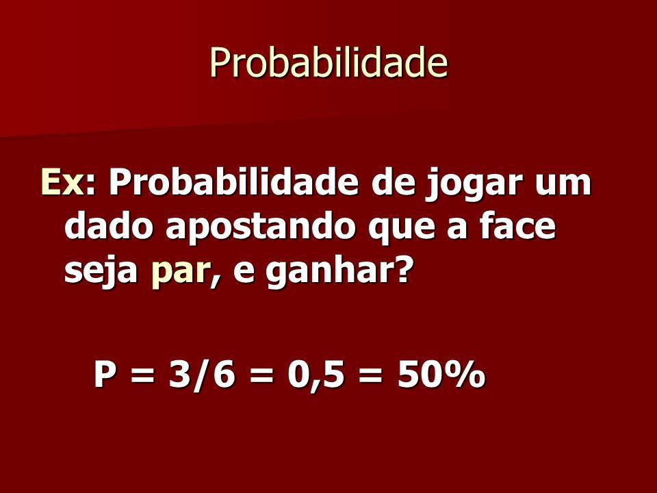 Probabilidade Ex: Probabilidade de jogar um dado apostando que a face seja par, e ganhar? P = 3/6 = 0,5 = 50% P = 3/6 = 0,5 = 50%