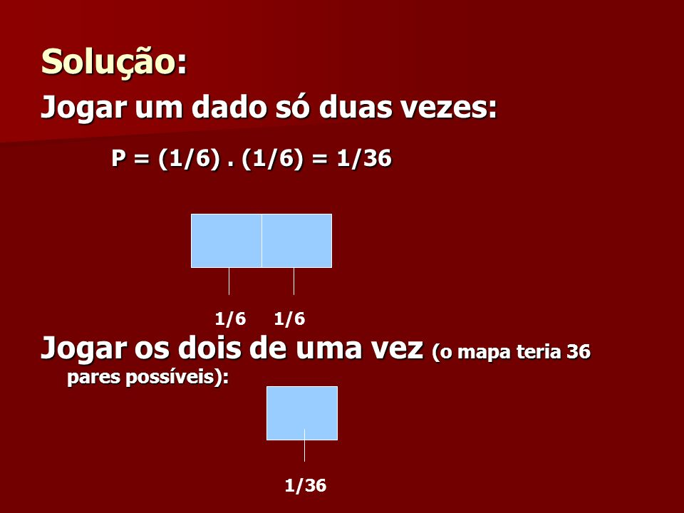 Solução: Jogar um dado só duas vezes: P = (1/6). (1/6) = 1/36 P = (1/6). (1/6) = 1/36 Jogar os dois de uma vez (o mapa teria 36 pares possíveis): 1/6