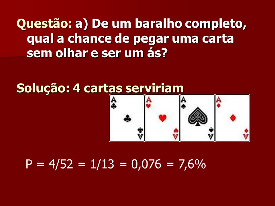 Questão: a) De um baralho completo, qual a chance de pegar uma carta sem olhar e ser um ás? Solução: 4 cartas serviriam P = 4/52 = 1/13 = 0,076 = 7,6%