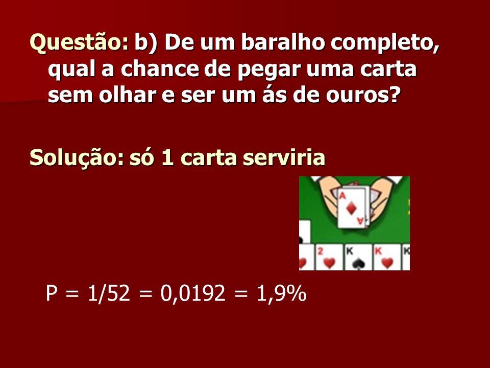 Questão: b) De um baralho completo, qual a chance de pegar uma carta sem olhar e ser um ás de ouros? Solução: só 1 carta serviria P = 1/52 = 0,0192 =