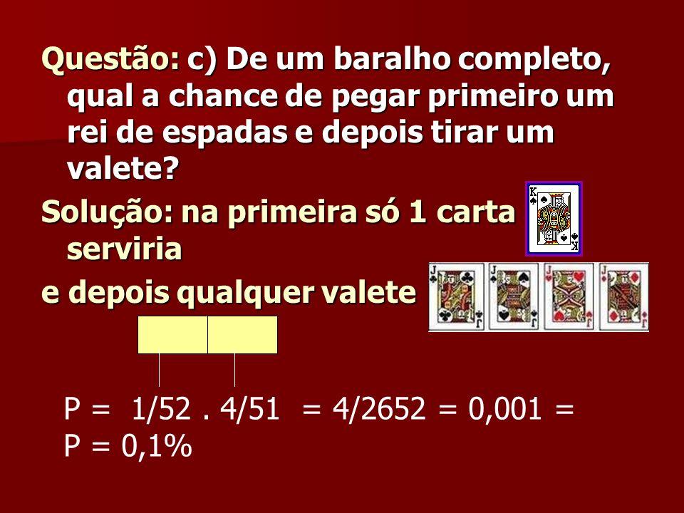 Questão: c) De um baralho completo, qual a chance de pegar primeiro um rei de espadas e depois tirar um valete? Solução: na primeira só 1 carta servir