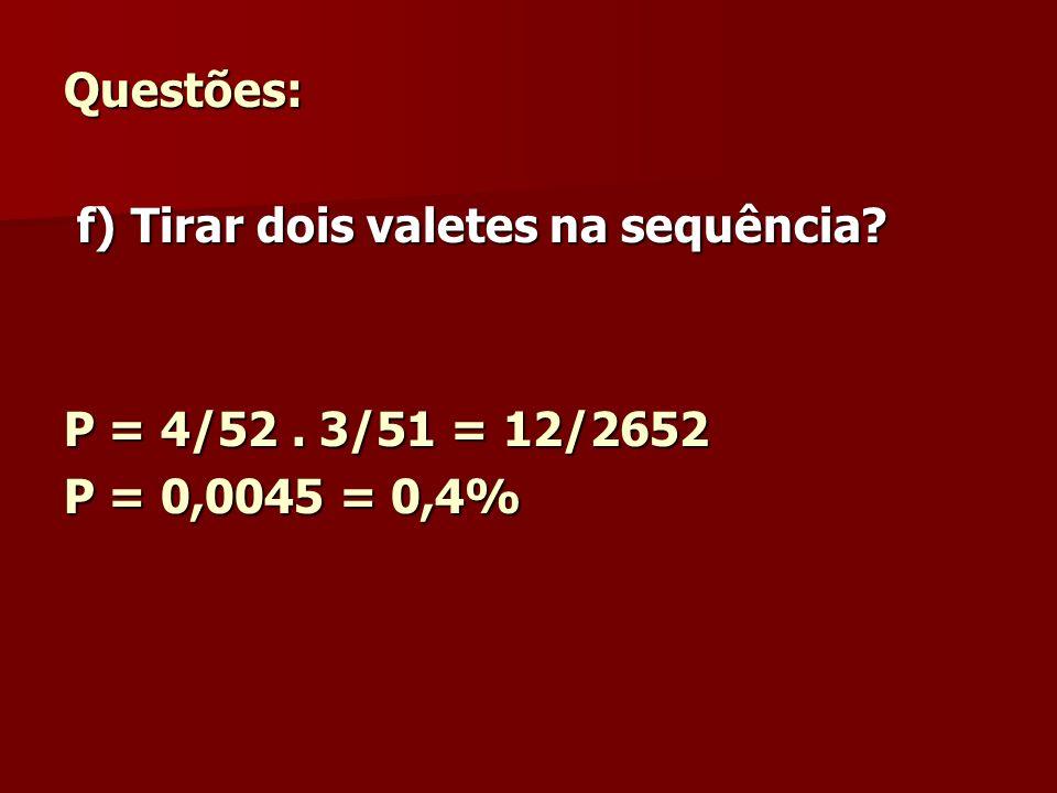 Questões: f) Tirar dois valetes na sequência? f) Tirar dois valetes na sequência? P = 4/52. 3/51 = 12/2652 P = 0,0045 = 0,4%