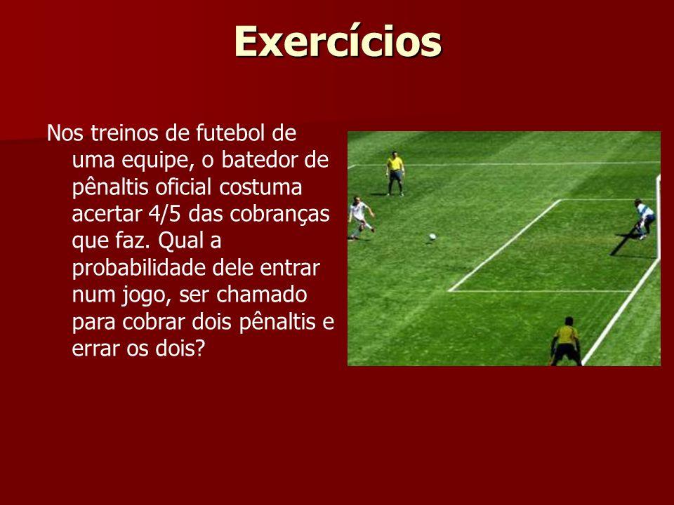 Exercícios Nos treinos de futebol de uma equipe, o batedor de pênaltis oficial costuma acertar 4/5 das cobranças que faz. Qual a probabilidade dele en