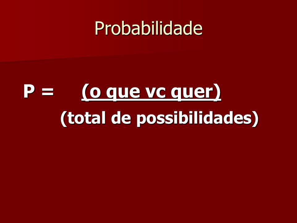 Probabilidade P = (o que vc quer) (total de possibilidades) (total de possibilidades)