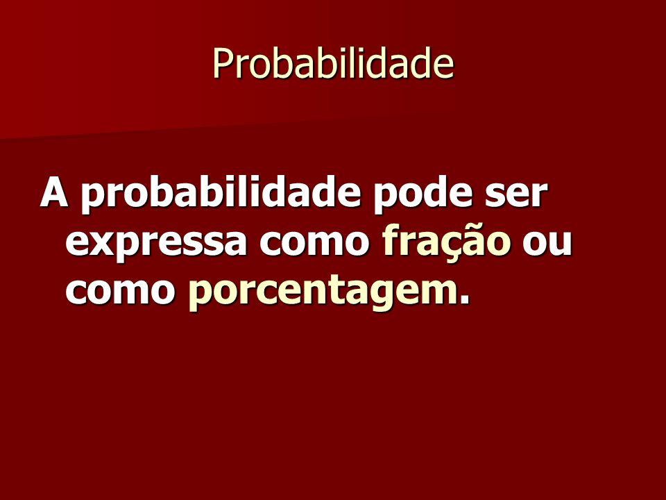 Probabilidade A probabilidade pode ser expressa como fração ou como porcentagem.