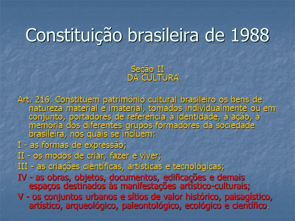 Constituição brasileira de 1988 Seção II DA CULTURA Art. 216. Constituem patrimônio cultural brasileiro os bens de natureza material e imaterial, toma