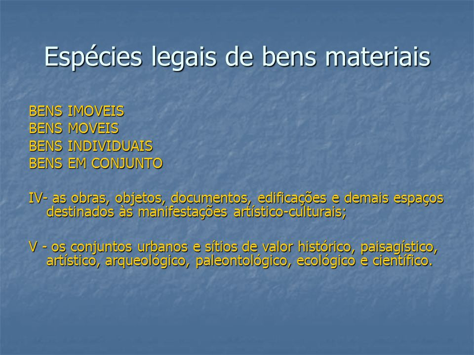 Espécies legais de bens materiais BENS IMOVEIS BENS MOVEIS BENS INDIVIDUAIS BENS EM CONJUNTO IV- as obras, objetos, documentos, edificações e demais e