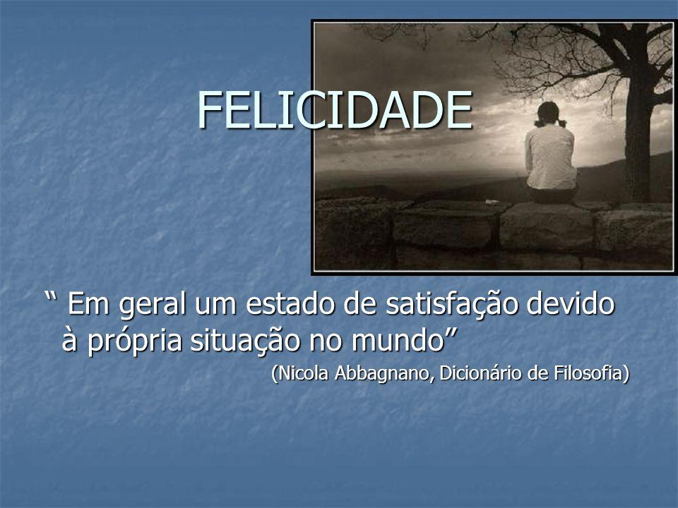FELICIDADE Em geral um estado de satisfação devido à própria situação no mundo Em geral um estado de satisfação devido à própria situação no mundo (Ni