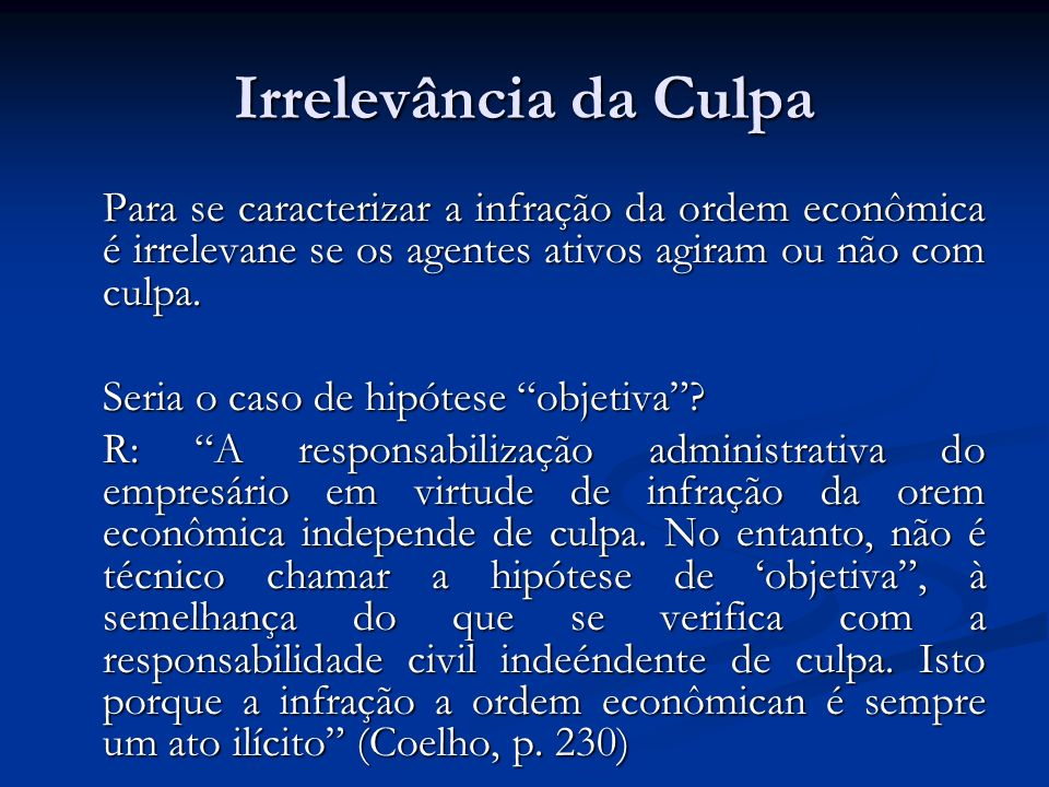 Irrelevância da Culpa Para se caracterizar a infração da ordem econômica é irrelevane se os agentes ativos agiram ou não com culpa.