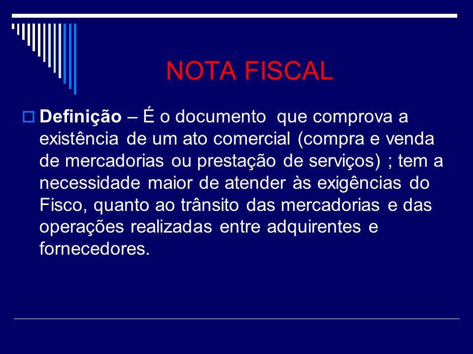 NOTA FISCAL Definição – É o documento que comprova a existência de um ato comercial (compra e venda de mercadorias ou prestação de serviços) ; tem a necessidade maior de atender às exigências do Fisco, quanto ao trânsito das mercadorias e das operações realizadas entre adquirentes e fornecedores.