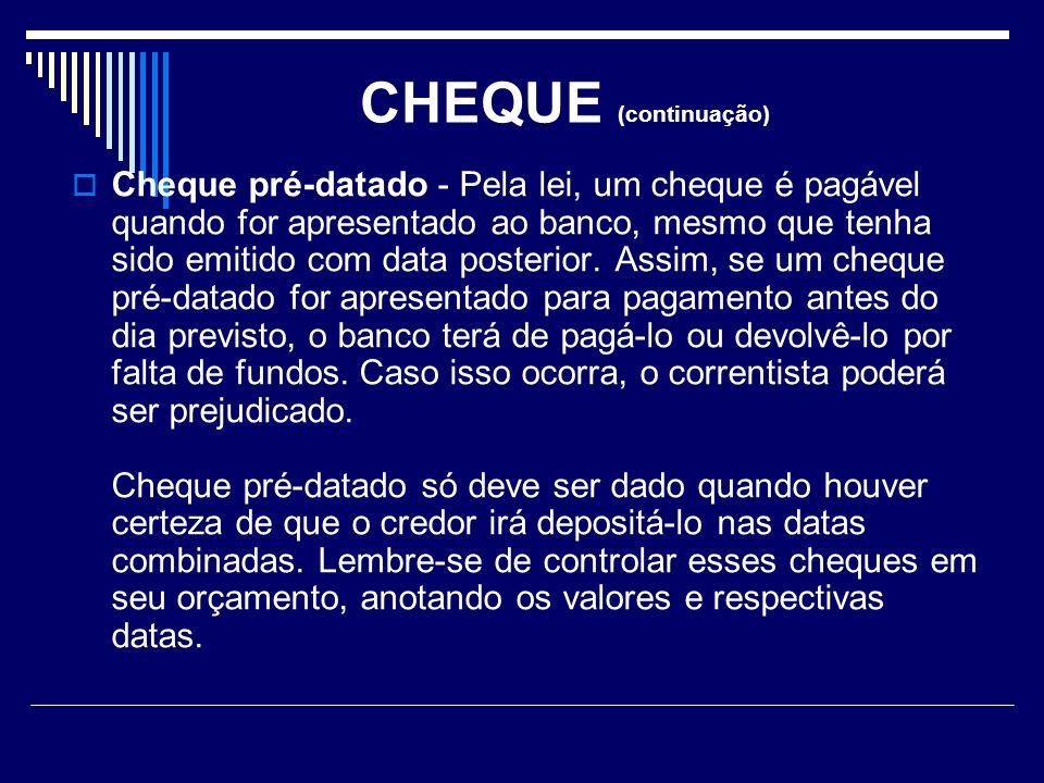 CHEQUE (continuação) Cheque pré-datado - Pela lei, um cheque é pagável quando for apresentado ao banco, mesmo que tenha sido emitido com data posterior.