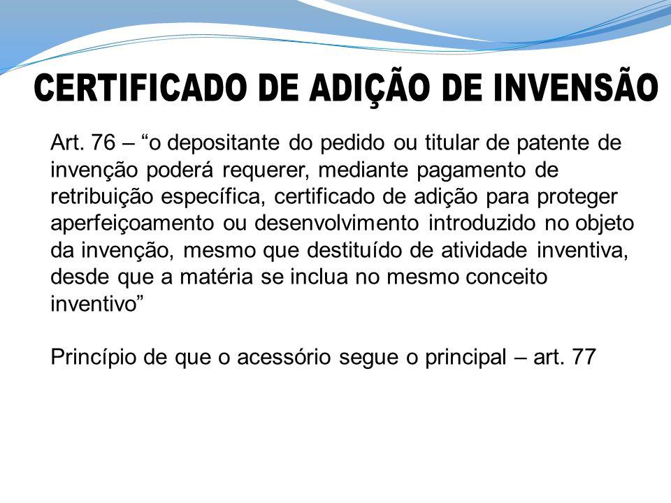 Art. 76 – o depositante do pedido ou titular de patente de invenção poderá requerer, mediante pagamento de retribuição específica, certificado de adiç