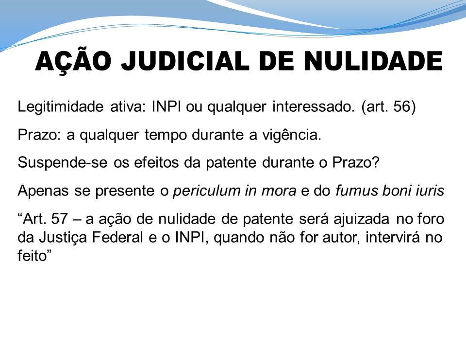 Legitimidade ativa: INPI ou qualquer interessado. (art. 56) Prazo: a qualquer tempo durante a vigência. Suspende-se os efeitos da patente durante o Pr