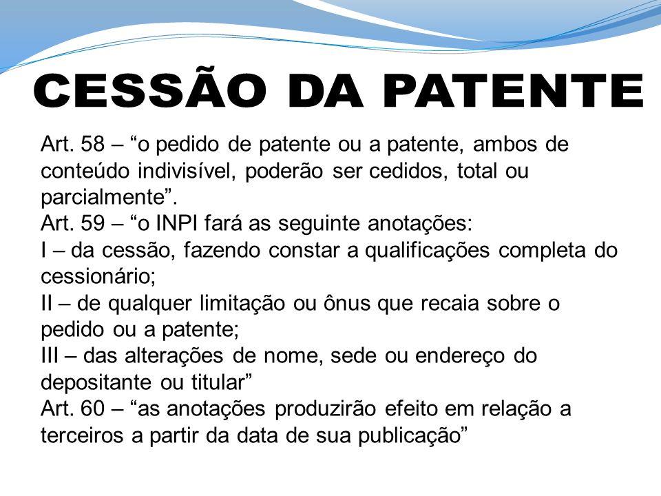 Art. 58 – o pedido de patente ou a patente, ambos de conteúdo indivisível, poderão ser cedidos, total ou parcialmente. Art. 59 – o INPI fará as seguin
