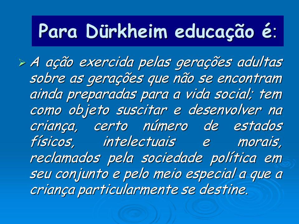 Para Dürkheim educação é : A ação exercida pelas gerações adultas sobre as gerações que não se encontram ainda preparadas para a vida social; tem como