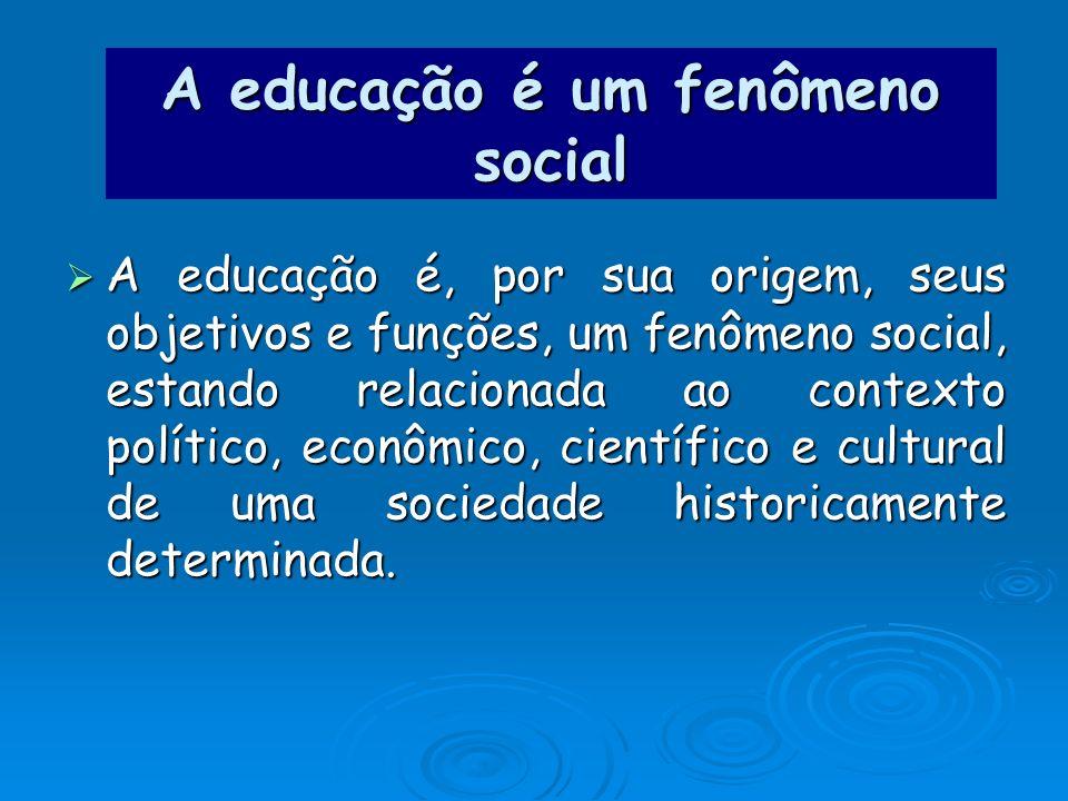 A educação é um fenômeno social A educação é, por sua origem, seus objetivos e funções, um fenômeno social, estando relacionada ao contexto político,