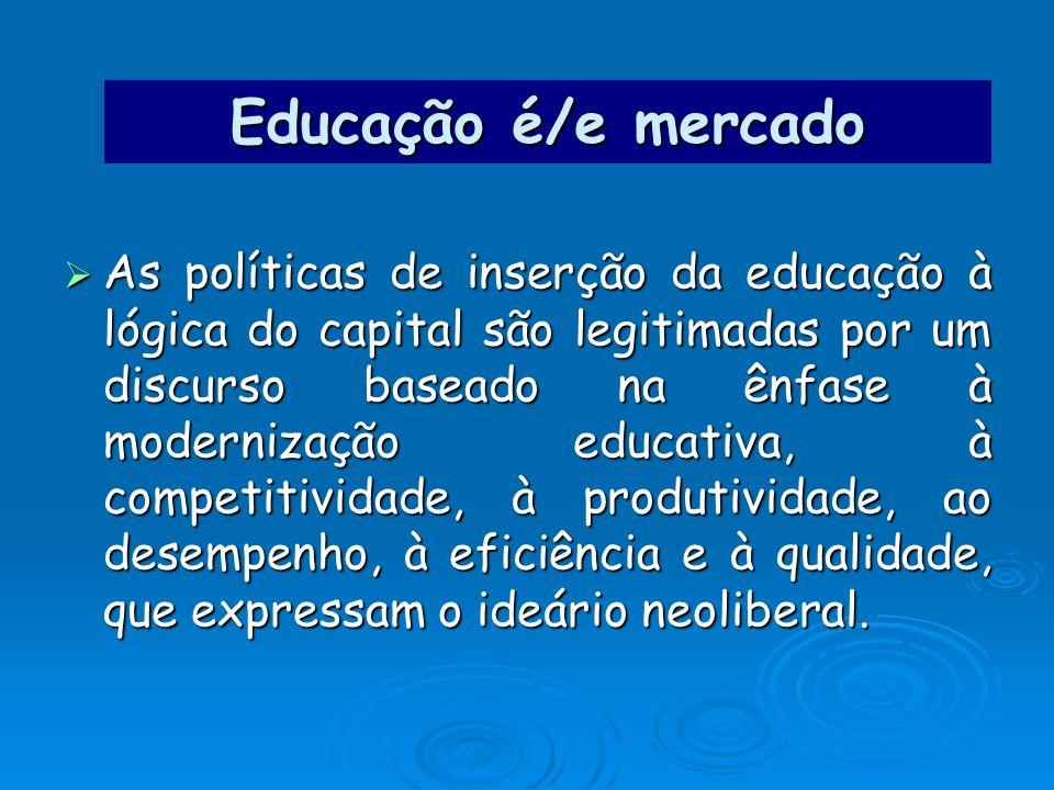 Educação é/e mercado As políticas de inserção da educação à lógica do capital são legitimadas por um discurso baseado na ênfase à modernização educati