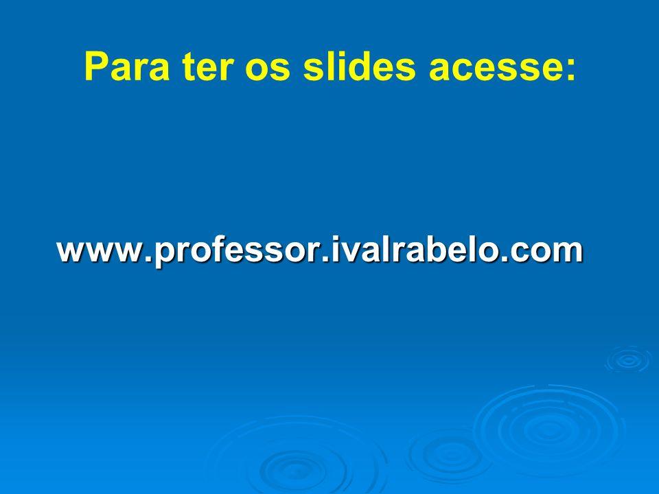 Para ter os slides acesse: www.professor.ivalrabelo.com