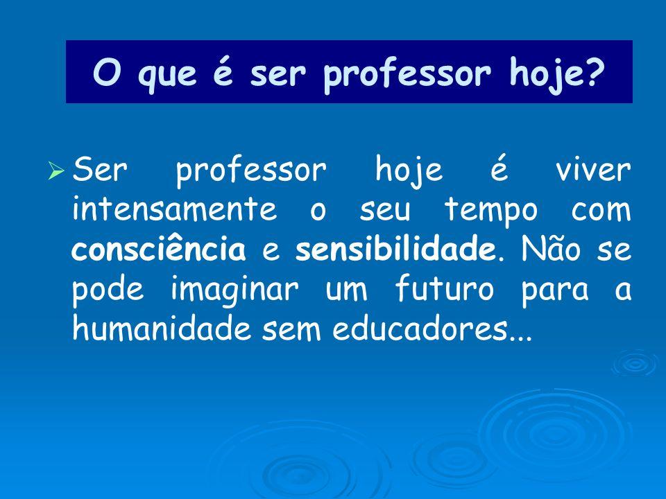 O que é ser professor hoje? Ser professor hoje é viver intensamente o seu tempo com consciência e sensibilidade. Não se pode imaginar um futuro para a