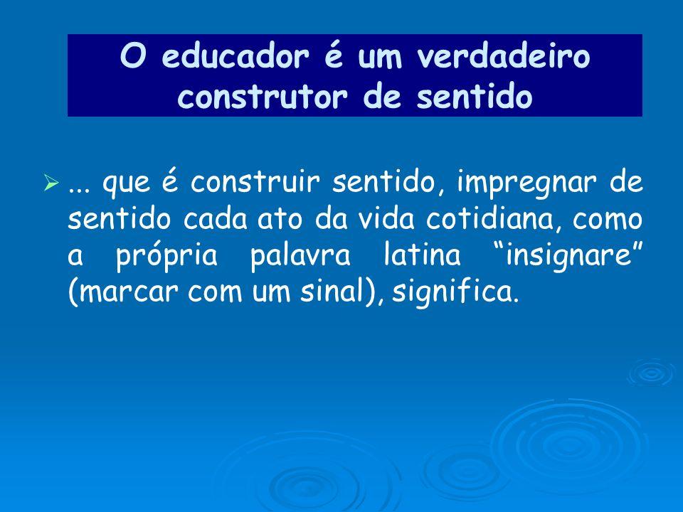 O educador é um verdadeiro construtor de sentido... que é construir sentido, impregnar de sentido cada ato da vida cotidiana, como a própria palavra l