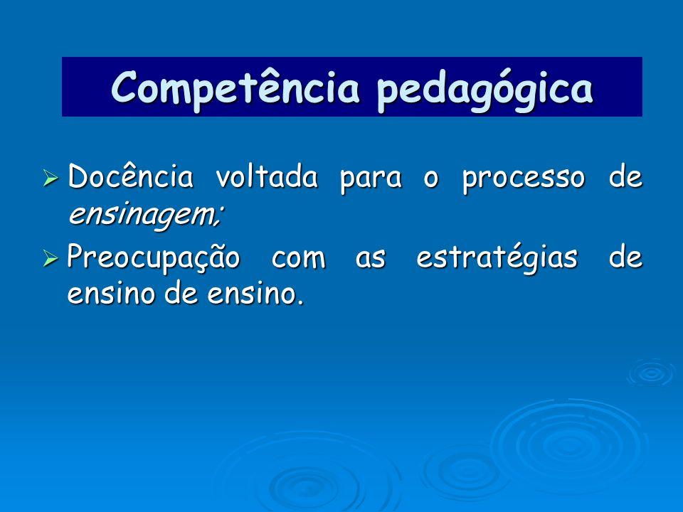 Competência pedagógica Docência voltada para o processo de ensinagem; Docência voltada para o processo de ensinagem; Preocupação com as estratégias de