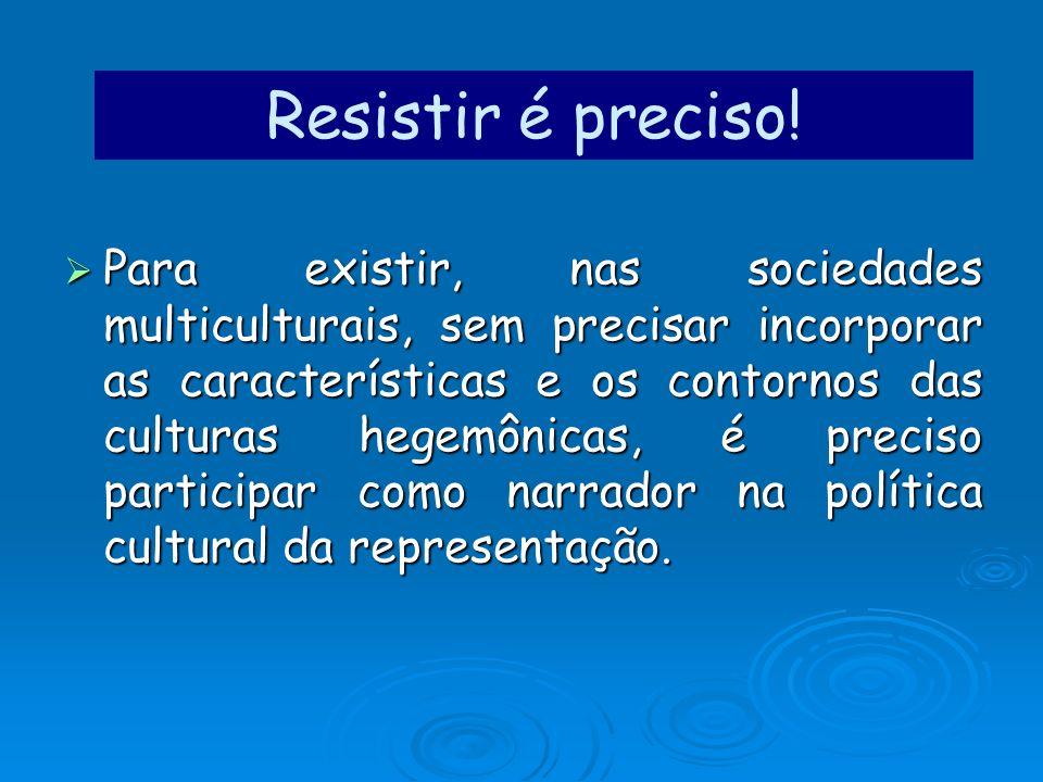 Resistir é preciso! Para existir, nas sociedades multiculturais, sem precisar incorporar as características e os contornos das culturas hegemônicas, é