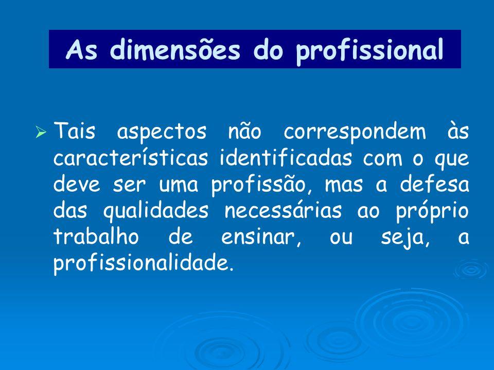 As dimensões do profissional Tais aspectos não correspondem às características identificadas com o que deve ser uma profissão, mas a defesa das qualid