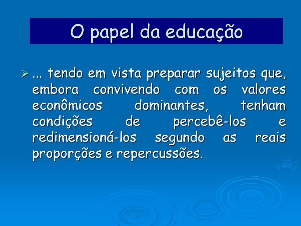 O papel da educação... tendo em vista preparar sujeitos que, embora convivendo com os valores econômicos dominantes, tenham condições de percebê-los e