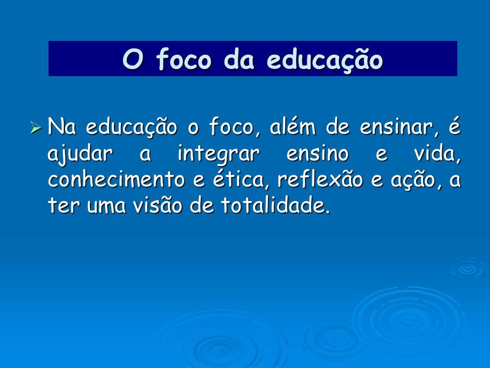O foco da educação Na educação o foco, além de ensinar, é ajudar a integrar ensino e vida, conhecimento e ética, reflexão e ação, a ter uma visão de t