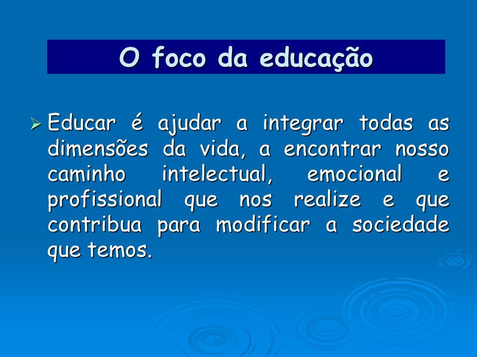 O foco da educação Educar é ajudar a integrar todas as dimensões da vida, a encontrar nosso caminho intelectual, emocional e profissional que nos real