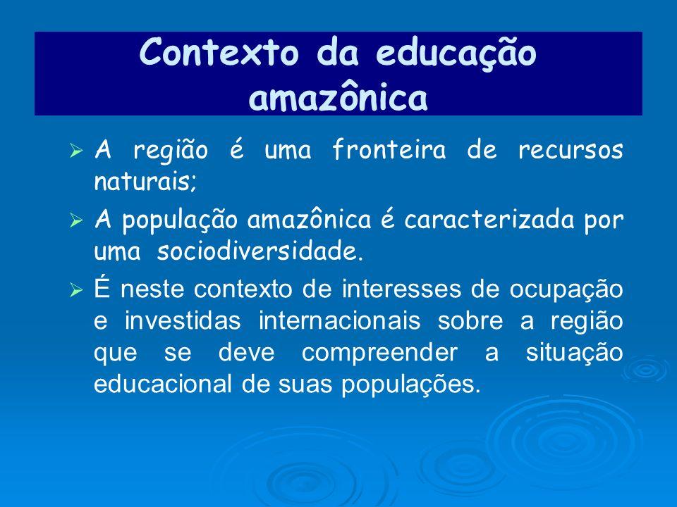 Contexto da educação amazônica A região é uma fronteira de recursos naturais; A população amazônica é caracterizada por uma sociodiversidade. É neste
