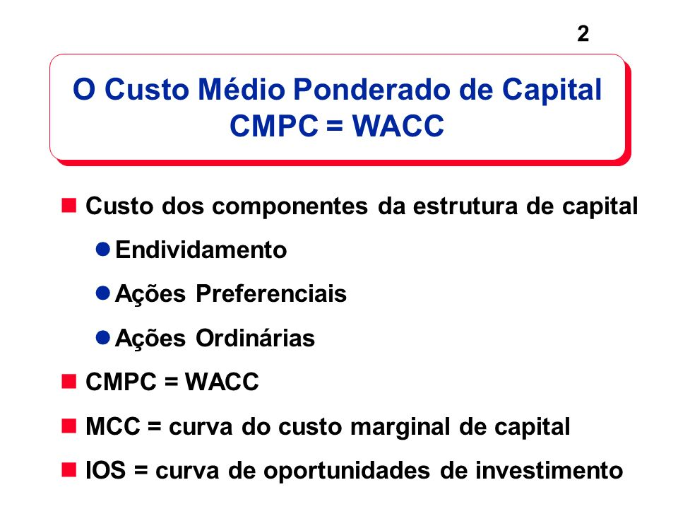 2 O Custo Médio Ponderado de Capital CMPC = WACC Custo dos componentes da estrutura de capital Endividamento Ações Preferenciais Ações Ordinárias CMPC