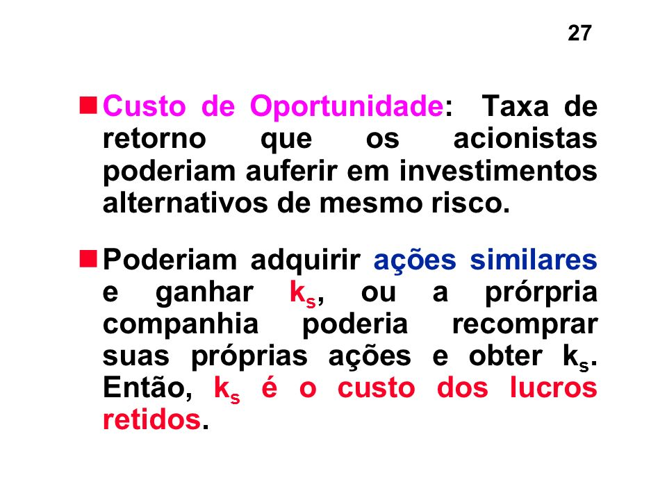 27 Custo de Oportunidade: Taxa de retorno que os acionistas poderiam auferir em investimentos alternativos de mesmo risco. Poderiam adquirir ações sim