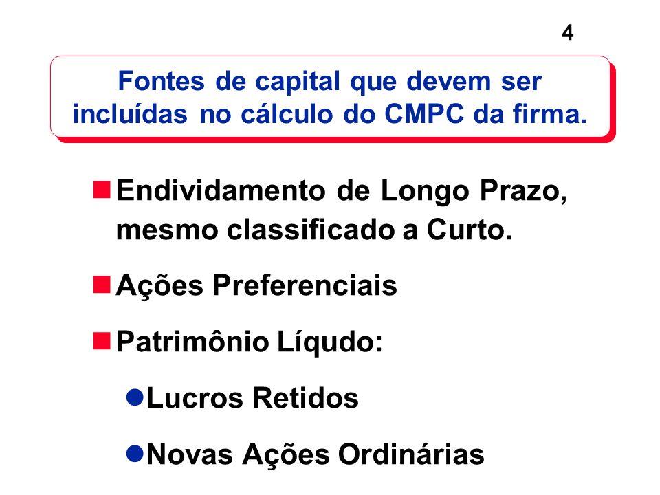 4 Fontes de capital que devem ser incluídas no cálculo do CMPC da firma. Endividamento de Longo Prazo, mesmo classificado a Curto. Ações Preferenciais