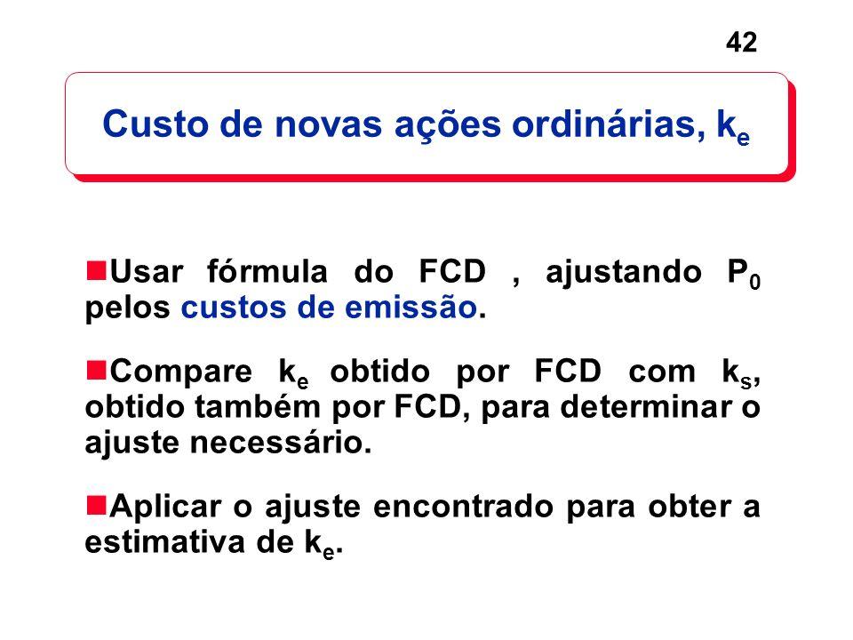 42 Custo de novas ações ordinárias, k e Usar fórmula do FCD, ajustando P 0 pelos custos de emissão. Compare k e obtido por FCD com k s, obtido também