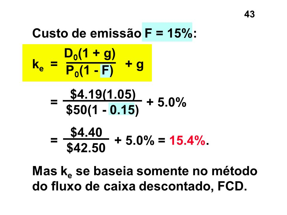 43 $4.40 $42.50 D 0 (1 + g) P 0 (1 - F) $4.19(1.05) $50(1 - 0.15) Custo de emissão F = 15%: k e = + g = + 5.0% = + 5.0% = 15.4%. Mas k e se baseia som
