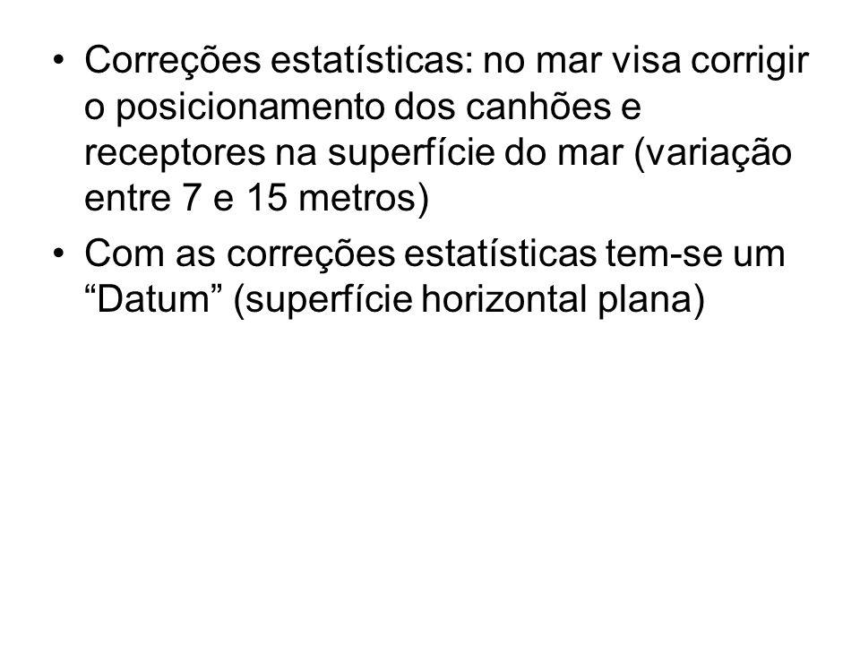 Correções estatísticas: no mar visa corrigir o posicionamento dos canhões e receptores na superfície do mar (variação entre 7 e 15 metros) Com as correções estatísticas tem-se um Datum (superfície horizontal plana)