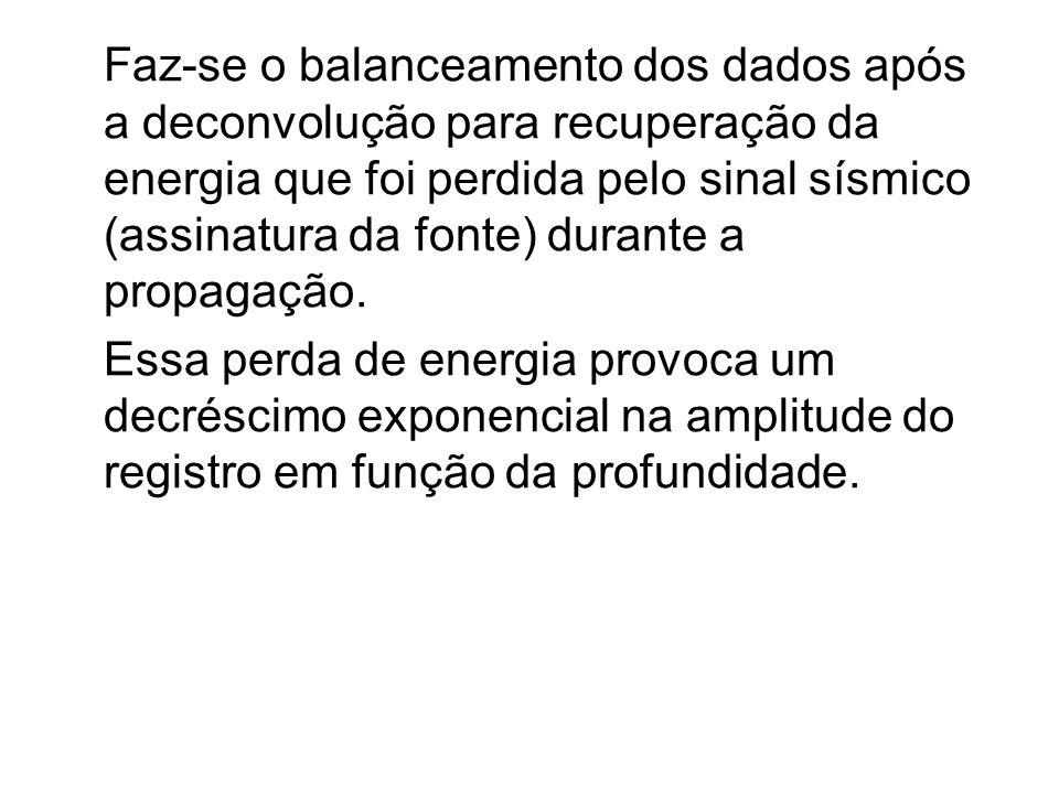Faz-se o balanceamento dos dados após a deconvolução para recuperação da energia que foi perdida pelo sinal sísmico (assinatura da fonte) durante a pr
