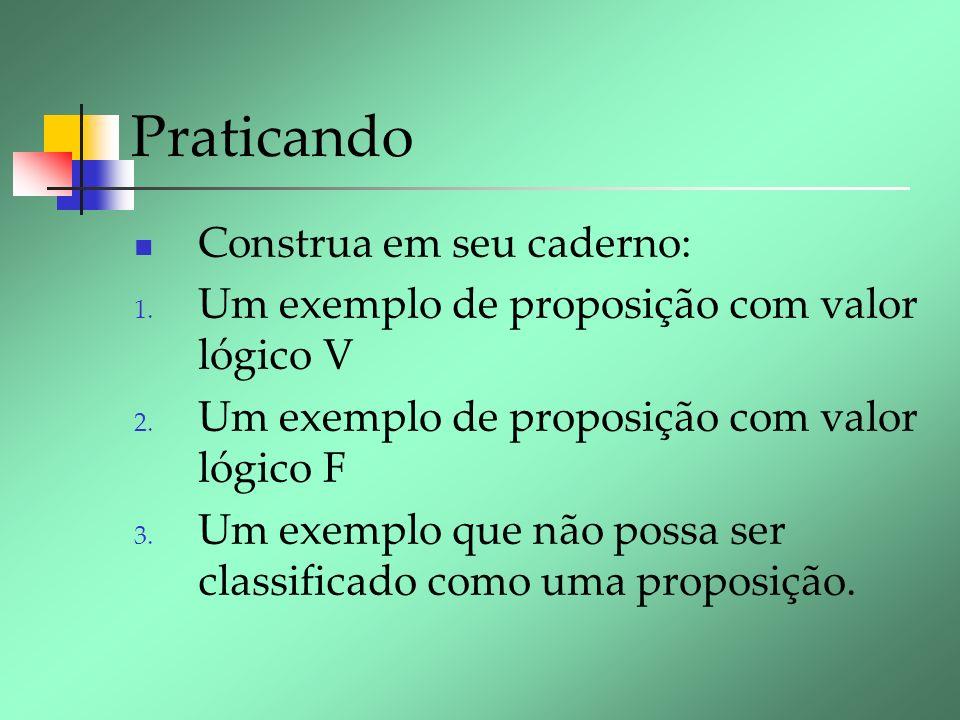 Praticando Construa em seu caderno: 1. Um exemplo de proposição com valor lógico V 2. Um exemplo de proposição com valor lógico F 3. Um exemplo que nã