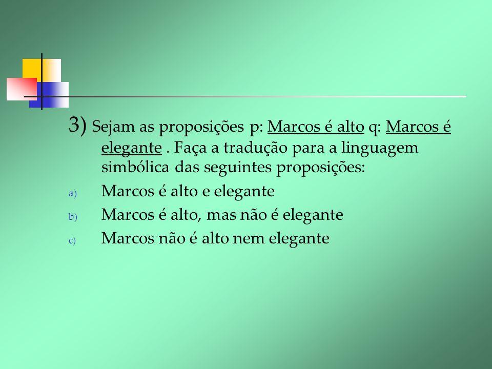 3) Sejam as proposições p: Marcos é alto q: Marcos é elegante. Faça a tradução para a linguagem simbólica das seguintes proposições: a) Marcos é alto