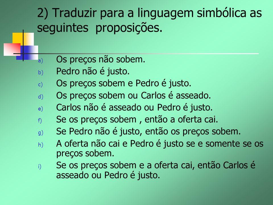 2) Traduzir para a linguagem simbólica as seguintes proposições. a) Os preços não sobem. b) Pedro não é justo. c) Os preços sobem e Pedro é justo. d)